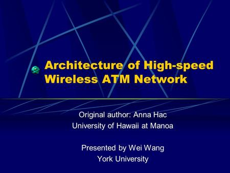 Architecture of High-speed Wireless ATM Network Original author: Anna Hac University of Hawaii at Manoa Presented by Wei Wang York University.