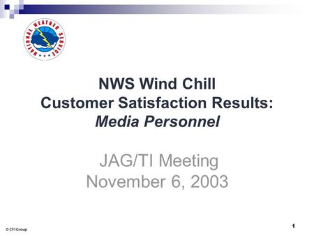 © CFI Group 1 NWS Wind Chill Customer Satisfaction Results: Media Personnel JAG/TI Meeting November 6, 2003.