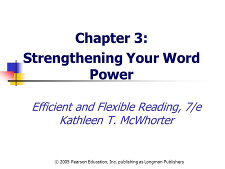 © 2005 Pearson Education, Inc. publishing as Longman Publishers Efficient and Flexible Reading, 7/e Kathleen T. McWhorter Chapter 3: Strengthening Your.