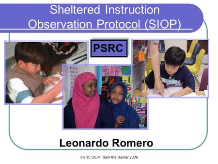 PSRC SIOP: Train the Trainer 2009 Sheltered Instruction Observation Protocol (SIOP) Leonardo Romero PSRC.