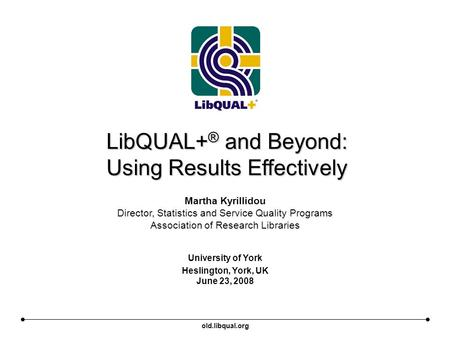 Old.libqual.org LibQUAL+ ® and Beyond: Using Results Effectively University of York Heslington, York, UK June 23, 2008 Martha Kyrillidou Director, Statistics.