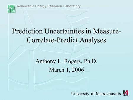 Renewable Energy Research Laboratory University of Massachusetts Prediction Uncertainties in Measure- Correlate-Predict Analyses Anthony L. Rogers, Ph.D.