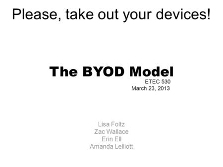 The BYOD Model Lisa Foltz Zac Wallace Erin Ell Amanda Lelliott ETEC 530 March 23, 2013 Please, take out your devices!