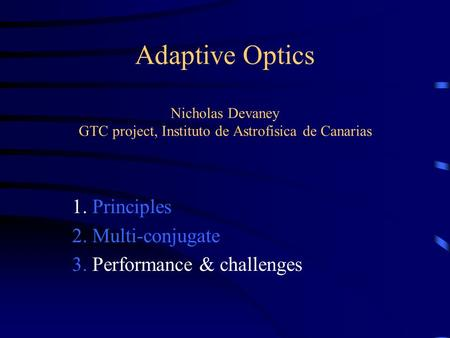 Adaptive Optics Nicholas Devaney GTC project, Instituto de Astrofisica de Canarias 1. Principles 2. Multi-conjugate 3. Performance & challenges.