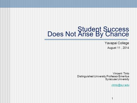 1 Student Success Does Not Arise By Chance Yavapai College August 11, 2014 Vincent Tinto Distinguished University Professor Emeritus Syracuse University.