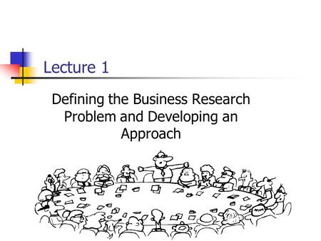 Lecture 1 Defining the Business Research Problem and Developing an Approach.