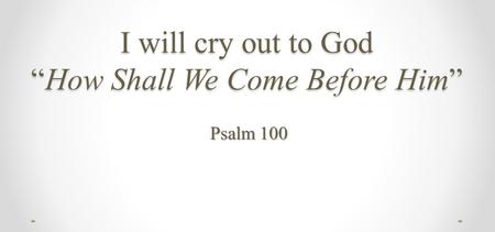 "I will cry out to God ""How Shall We Come Before Him"" Psalm 100."
