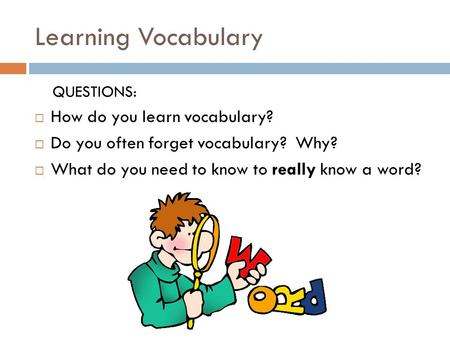 Learning Vocabulary QUESTIONS:  How do you learn vocabulary?  Do you often forget vocabulary? Why?  What do you need to know to really know a word?