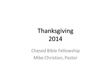 Thanksgiving 2014 Chesed Bible Fellowship Mike Christian, Pastor.