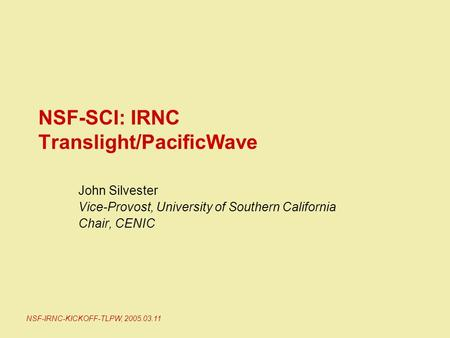 NSF-IRNC-KICKOFF-TLPW, 2005.03.11 NSF-SCI: IRNC Translight/PacificWave John Silvester Vice-Provost, University of Southern California Chair, CENIC.