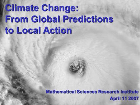 Climate Change: From Global Predictions to Local Action Mathematical Sciences Research Institute April 11 2007.
