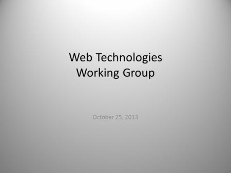 Web Technologies Working Group October 25, 2013. Approval Needed Web Standards and Guidelines – Development of an online resource with the objective of.