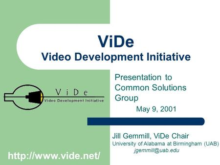 ViDe Video Development Initiative Presentation to Common Solutions Group May 9, 2001 Jill Gemmill, ViDe Chair University of Alabama at Birmingham (UAB)