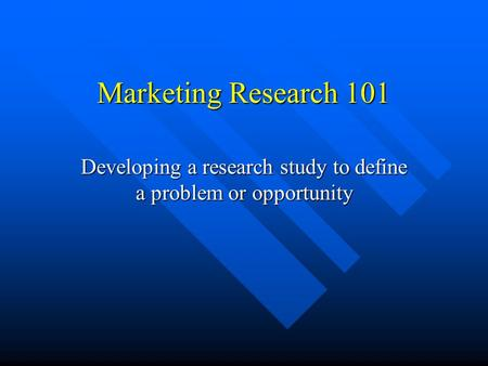 Marketing Research 101 Developing a research study to define a problem or opportunity.