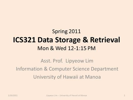Spring 2011 ICS321 Data Storage & Retrieval Mon & Wed 12-1:15 PM Asst. Prof. Lipyeow Lim Information & Computer Science Department University of Hawaii.