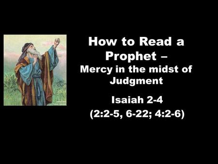 How to Read a Prophet – Mercy in the midst of Judgment Isaiah 2-4 (2:2-5, 6-22; 4:2-6)