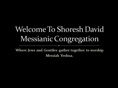 Where Jews and Gentiles gather together to worship Messiah Yeshua.