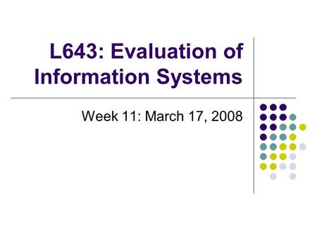 L643: Evaluation of Information Systems Week 11: March 17, 2008.
