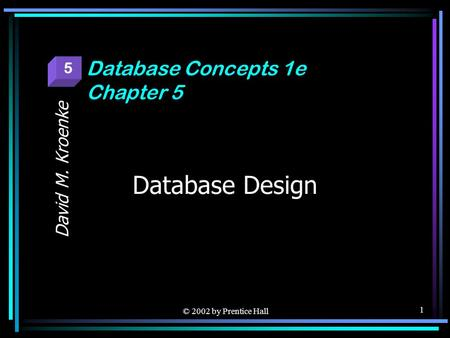 © 2002 by Prentice Hall 1 Database Design David M. Kroenke Database Concepts 1e Chapter 5 5.