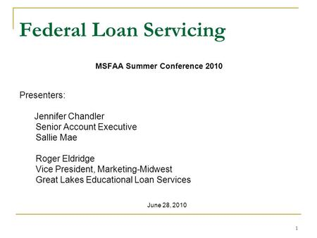 1 Federal Loan Servicing MSFAA Summer Conference 2010 Presenters: Jennifer Chandler Senior Account Executive Sallie Mae Roger Eldridge Vice President,