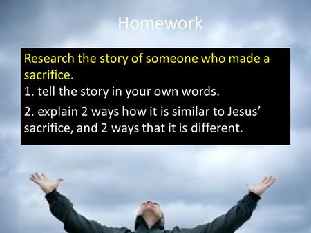 Homework Research the story of someone who made a sacrifice. 1. tell the story in your own words. 2. explain 2 ways how it is similar to Jesus' sacrifice,