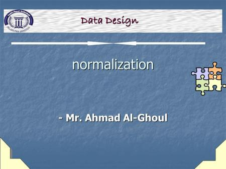 Normalization - Mr. Ahmad Al-Ghoul Data Design. 2 learning Objectives  Explain the concept of table design  Explain unnormalized design and the first.