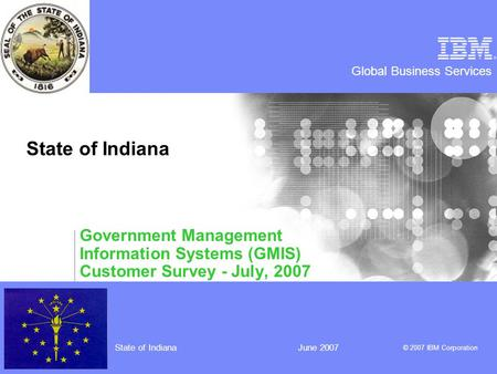 Global Business Services © 2007 IBM Corporation State of IndianaJune 2007 State of Indiana Government Management Information Systems (GMIS) Customer Survey.