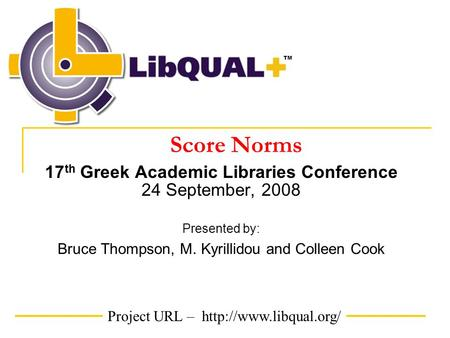 Project URL –  TM Score Norms 17 th Greek Academic Libraries Conference 24 September, 2008 Presented by: Bruce Thompson, M. Kyrillidou.