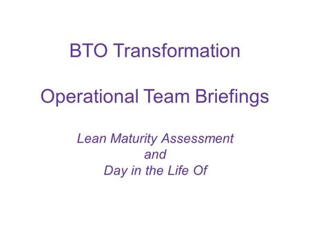BTO Transformation Operational Team Briefings Lean Maturity Assessment and Day in the Life Of.