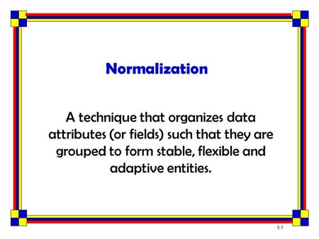 Normalization A technique that organizes data attributes (or fields) such that they are grouped to form stable, flexible and adaptive entities.