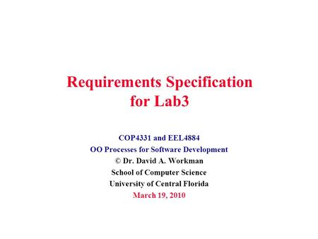 Requirements Specification for Lab3 COP4331 and EEL4884 OO Processes for Software Development © Dr. David A. Workman School of Computer Science University.