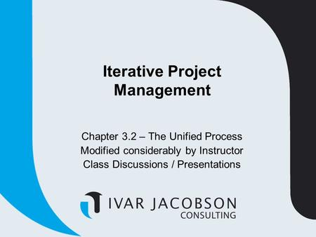 Iterative Project Management Chapter 3.2 – The Unified Process Modified considerably by Instructor Class Discussions / Presentations.