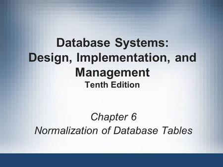 Database Systems: Design, Implementation, and Management Tenth Edition Chapter 6 Normalization of Database Tables.
