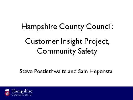 Hampshire County Council: Customer Insight Project, Community Safety Steve Postlethwaite and Sam Hepenstal.