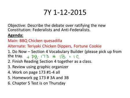 7Y 1-12-2015 Objective: Describe the debate over ratifying the new Constitution: Federalists and Anti-Federalists. Agenda: Main: BBQ Chicken quesadilla.