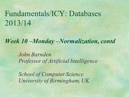 Fundamentals/ICY: Databases 2013/14 Week 10 –Monday –Normalization, contd John Barnden Professor of Artificial Intelligence School of Computer Science.