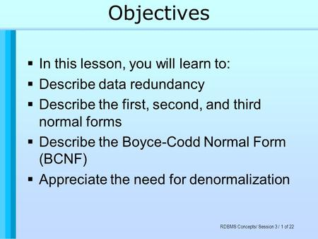 RDBMS Concepts/ Session 3 / 1 of 22 Objectives  In this lesson, you will learn to:  Describe data redundancy  Describe the first, second, and third.