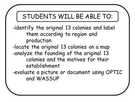 STUDENTS WILL BE ABLE TO: -identify the original 13 colonies and label them according to region and production -locate the original 13 colonies on a map.