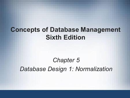 Concepts of Database Management Sixth Edition Chapter 5 Database Design 1: Normalization.