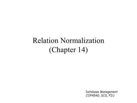 Database Management COP4540, SCS, FIU Relation Normalization (Chapter 14)