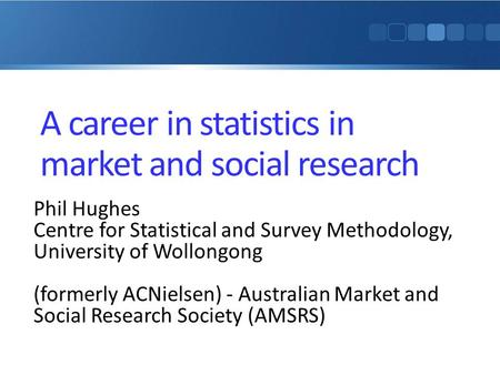 A career in statistics in market and social research Phil Hughes Centre for Statistical and Survey Methodology, University of Wollongong (formerly ACNielsen)