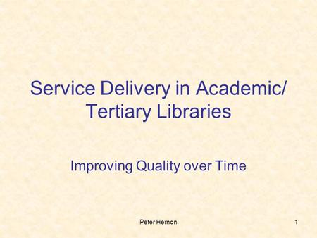Peter Hernon1 Service Delivery in Academic/ Tertiary Libraries Improving Quality over Time.
