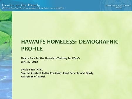 HAWAII'S HOMELESS: DEMOGRAPHIC PROFILE Health Care for the Homeless Training for FQHCs June 27, 2013 Sylvia Yuen, Ph.D. Special Assistant to the President,