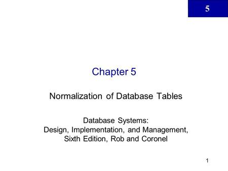 5 1 Chapter 5 Normalization of Database Tables Database Systems: Design, Implementation, and Management, Sixth Edition, Rob and Coronel.