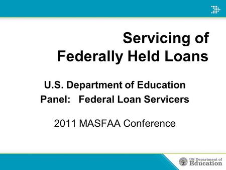 Servicing of Federally Held Loans U.S. Department of Education Panel: Federal Loan Servicers 2011 MASFAA Conference.
