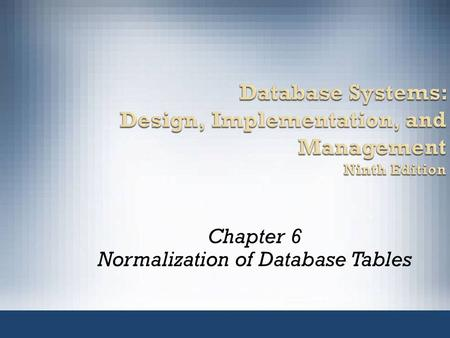 Database Systems: Design, Implementation, and Management Ninth Edition Chapter 6 Normalization of Database Tables.
