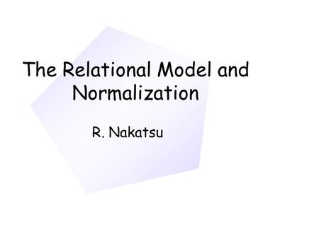 The Relational Model and Normalization R. Nakatsu.