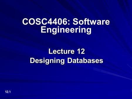 Lecture 12 Designing Databases 12.1 COSC4406: Software Engineering.