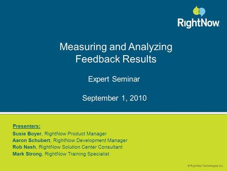 © RightNow Technologies, Inc. Measuring and Analyzing Feedback Results Expert Seminar Susie Boyer, RightNow Product Manager Aaron Schubert, RightNow Development.
