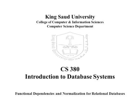 King Saud University College of Computer & Information Sciences Computer Science Department CS 380 Introduction to Database Systems Functional Dependencies.